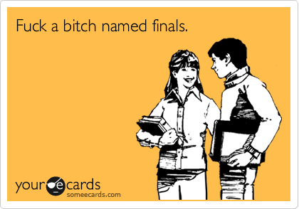 Fuck a bitch named finals.