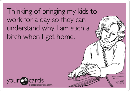 Thinking of bringing my kids to work for a day so they can understand why I am such a bitch when I get home.
