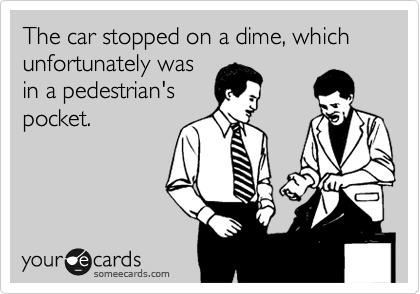 The car stopped on a dime, which unfortunately was in a pedestrian's pocket.