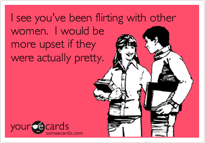 I see you've been flirting with other women.  I would be more upset if they were actually pretty.