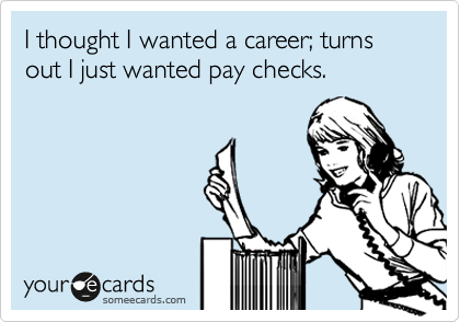 I thought I wanted a career; turns out I just wanted pay checks.
