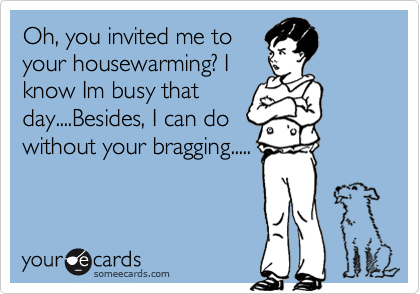 Oh, you invited me to your housewarming? I know Im busy that day....Besides, I can do without your bragging.....