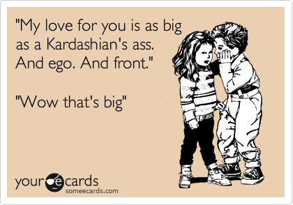 """My love for you is as big as a Kardashian's ass. And ego. And front.""    ""Wow that's big"""
