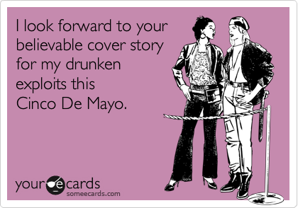 I look forward to your  believable cover story for my drunken exploits this  Cinco De Mayo.