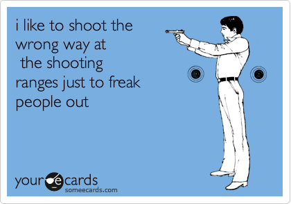 i like to shoot the wrong way at  the shooting ranges just to freak people out