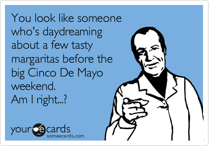 You look like someone who's daydreaming about a few tasty margaritas before the big Cinco De Mayo weekend. Am I right...?