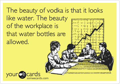 The beauty of vodka is that it looks like water. The beauty of the workplace is that water bottles are allowed.