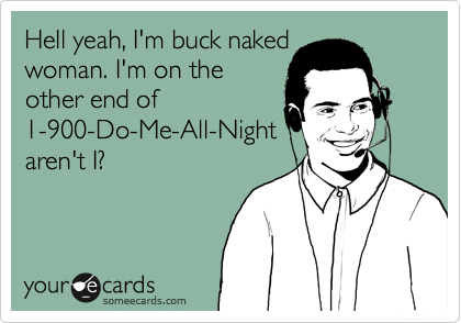 Hell yeah, I'm buck naked woman. I'm on the other end of 1-900-Do-Me-All-Night aren't I?