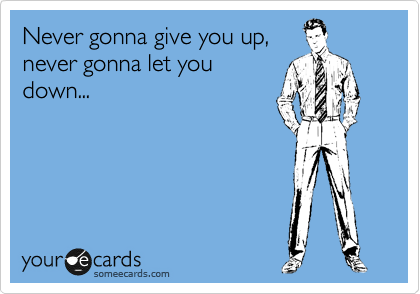 Never gonna give you up, never gonna let you down...