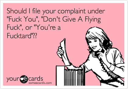 """Should I file your complaint under """"Fuck You"""", """"Don't Give A Flying Fuck"""", or """"You're a  Fucktard""""??"""