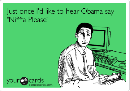 """Just once I'd like to hear Obama say """"Ni**a Please"""""""