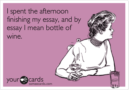 I spent the afternoon finishing my essay, and by essay I mean bottle of wine.