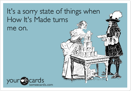 It's a sorry state of things when How It's Made turns me on.