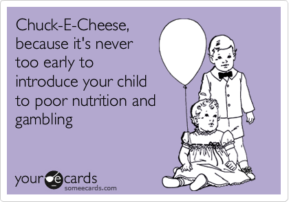 Chuck-E-Cheese, because it's never too early to introduce your child to poor nutrition and gambling