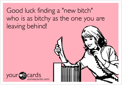"""Good luck finding a """"new bitch"""" who is as bitchy as the one you are leaving behind!"""
