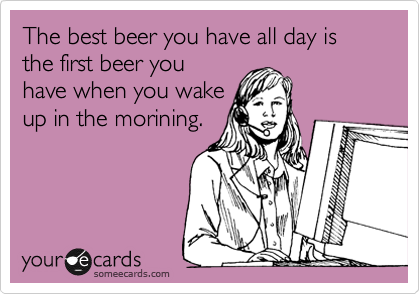 The best beer you have all day is the first beer you have when you wake up in the morining.