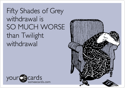 Fifty Shades of Grey withdrawal is  SO MUCH WORSE than Twilight  withdrawal
