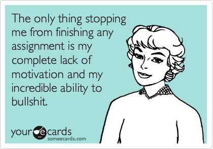 The only thing stopping me from finishing any assignment is my complete lack of motivation and my incredible ability to bullshit.