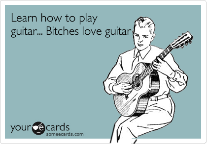 Learn how to play guitar... Bitches love guitar