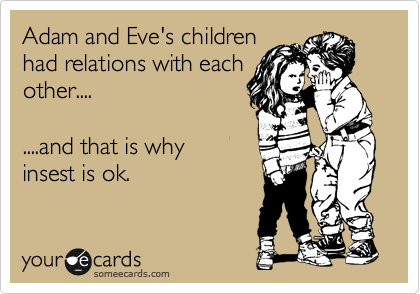 Adam and Eve's children had relations with each other....  ....and that is why insest is ok.
