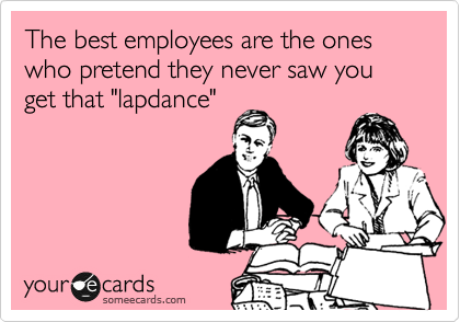 "The best employees are the ones who pretend they never saw you get that ""lapdance"""