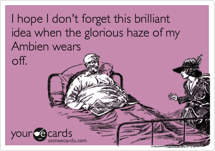I hope I don't forget this brilliant idea when the glorious haze of my Ambien wears off.
