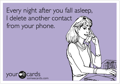 Every night after you fall asleep,  I delete another contact from your phone.