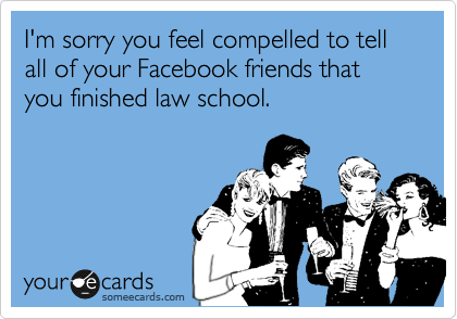 I'm sorry you feel compelled to tell all of your Facebook friends that you finished law school.