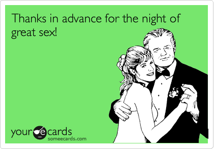 Thanks in advance for the night of great sex!