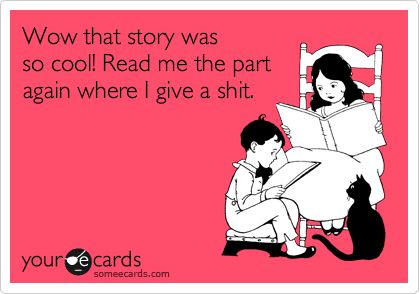 Wow that story was so cool! Read me the part again where I give a shit.