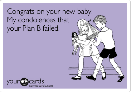 Congrats on your new baby. My condolences that your Plan B failed.