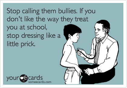 Stop calling them bullies. If you don't like the way they treat you at school, stop dressing like a little prick.