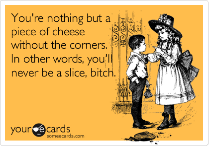You're nothing but a piece of cheese without the corners. In other words, you'll never be a slice, bitch.