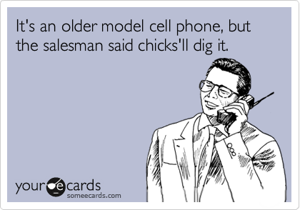 It's an older model cell phone, but the salesman said chicks'll dig it.