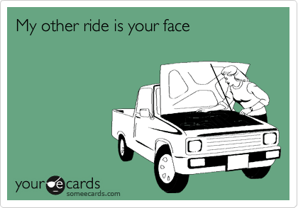 My other ride is your face