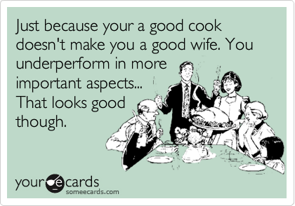 Just because your a good cook doesn't make you a good wife. You underperform in more important aspects... That looks good though.