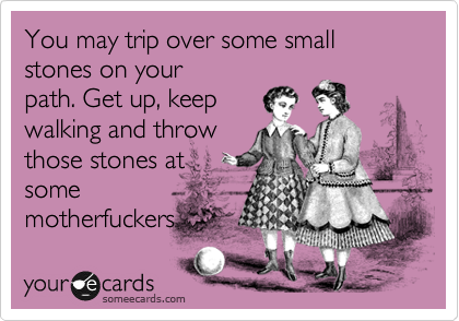 You may trip over some small stones on your path. Get up, keep walking and throw those stones at some motherfuckers