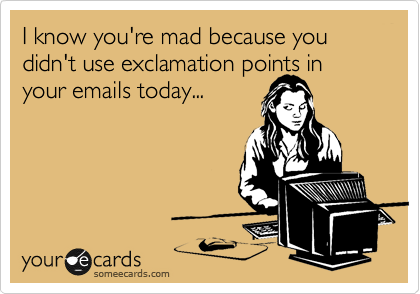I know you're mad because you didn't use exclamation points in your emails today...