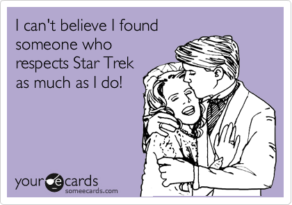 I can't believe I found someone who respects Star Trek as much as I do!