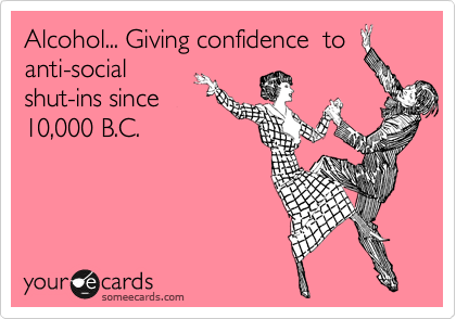 Alcohol... Giving confidence  to anti-social shut-ins since 10,000 B.C.