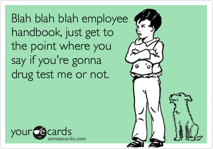Blah blah blah employee handbook, just get to the point where you say if you're gonna drug test me or not.