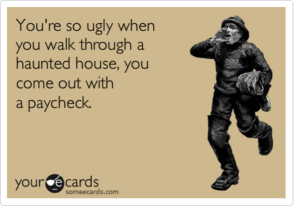You're so ugly when you walk through a haunted house, you come out with a paycheck.