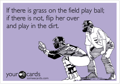 If there is grass on the field play ball; if there is not, flip her over and play in the dirt.