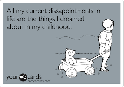 All my current dissapointments in life are the things I dreamed about in my childhood.