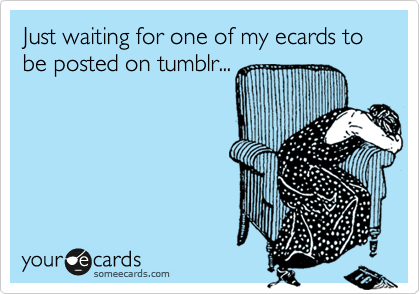 Just waiting for one of my ecards to be posted on tumblr...