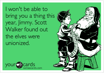 I won't be able to bring you a thing this year, Jimmy. Scott Walker found out the elves were unionized.