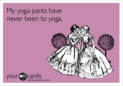 My yoga pants have  never been to yoga.