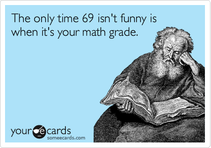 The only time 69 isn't funny is when it's your math grade.