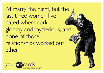 I'd marry the night, but the last three women I've dated where dark, gloomy and mysterious, and none of those relationships worked out ether