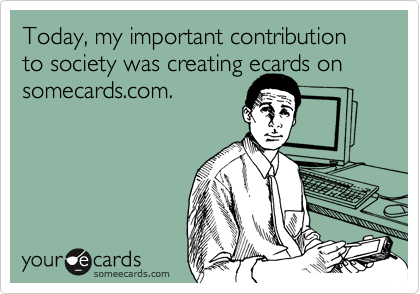 Today, my important contribution to society was creating ecards on somecards.com.